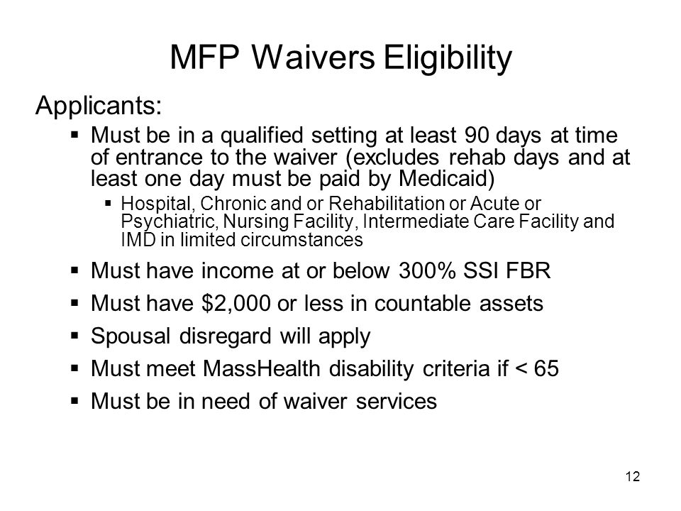12 MFP Waivers Eligibility Applicants:  Must be in a qualified setting at least 90 days at time of entrance to the waiver (excludes rehab days and at least one day must be paid by Medicaid)  Hospital, Chronic and or Rehabilitation or Acute or Psychiatric, Nursing Facility, Intermediate Care Facility and IMD in limited circumstances  Must have income at or below 300% SSI FBR  Must have $2,000 or less in countable assets  Spousal disregard will apply  Must meet MassHealth disability criteria if < 65  Must be in need of waiver services
