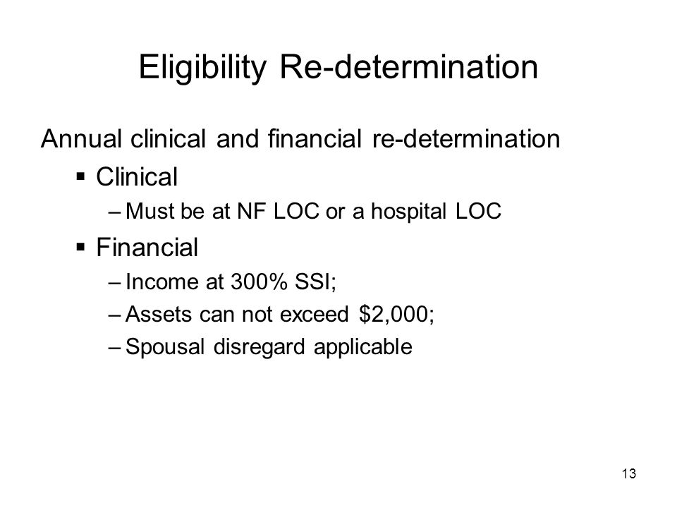 13 Eligibility Re-determination Annual clinical and financial re-determination  Clinical –Must be at NF LOC or a hospital LOC  Financial –Income at 300% SSI; –Assets can not exceed $2,000; –Spousal disregard applicable