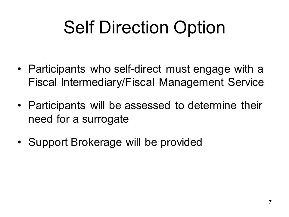 17 Self Direction Option Participants who self-direct must engage with a Fiscal Intermediary/Fiscal Management Service Participants will be assessed to determine their need for a surrogate Support Brokerage will be provided