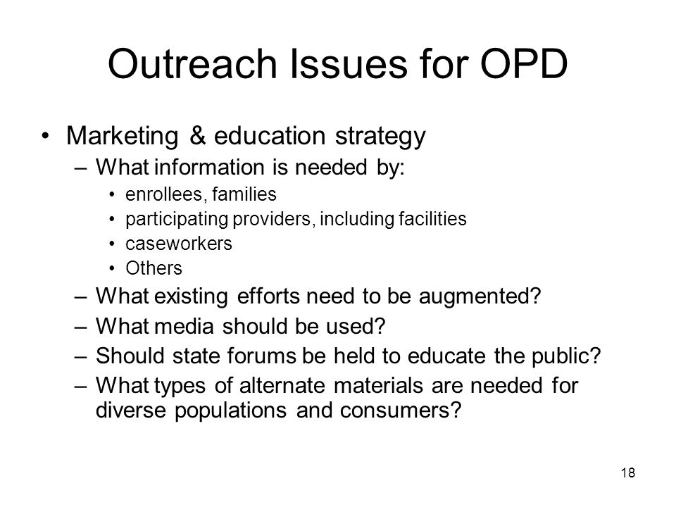 18 Outreach Issues for OPD Marketing & education strategy –What information is needed by: enrollees, families participating providers, including facilities caseworkers Others –What existing efforts need to be augmented.