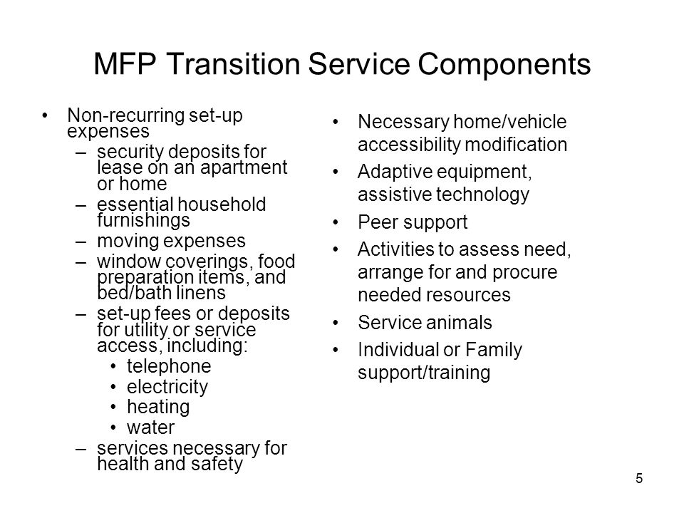 5 MFP Transition Service Components Non-recurring set-up expenses –security deposits for lease on an apartment or home –essential household furnishings –moving expenses –window coverings, food preparation items, and bed/bath linens –set-up fees or deposits for utility or service access, including: telephone electricity heating water –services necessary for health and safety Necessary home/vehicle accessibility modification Adaptive equipment, assistive technology Peer support Activities to assess need, arrange for and procure needed resources Service animals Individual or Family support/training