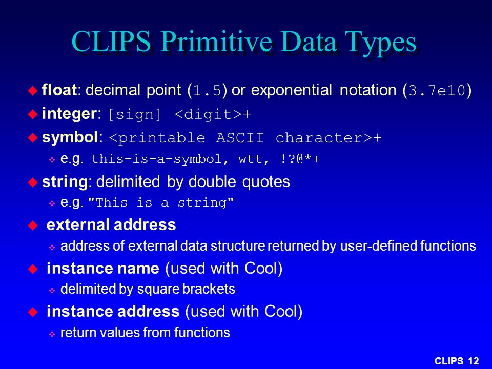 CLIPS 12 CLIPS Primitive Data Types  float: decimal point ( 1.5 ) or exponential notation ( 3.7e10 )  integer: [sign] +  symbol: +  e.g. this-is-a