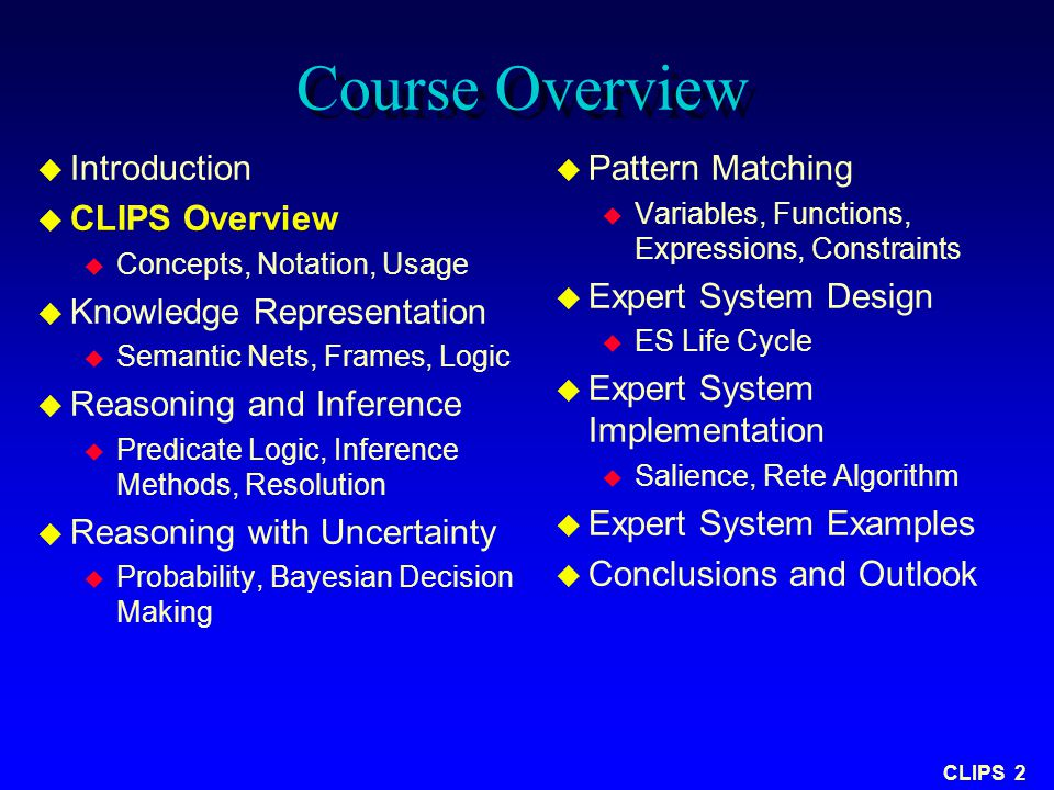 CLIPS 2 Course Overview u Introduction u CLIPS Overview u Concepts, Notation, Usage u Knowledge Representation u Semantic Nets, Frames, Logic u Reason