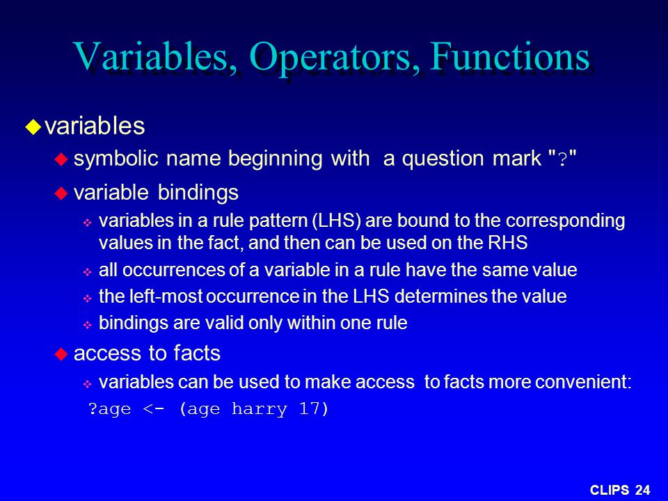 CLIPS 24 Variables, Operators, Functions  variables  symbolic name beginning with a question mark