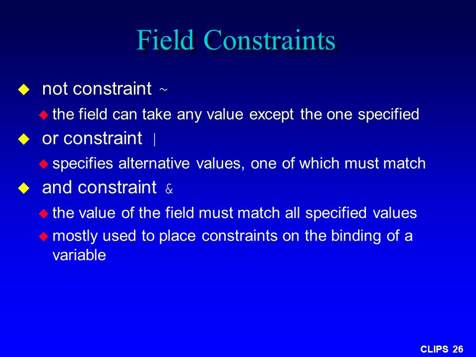 CLIPS 26 Field Constraints  not constraint ~  the field can take any value except the one specified  or constraint |  specifies alternative values