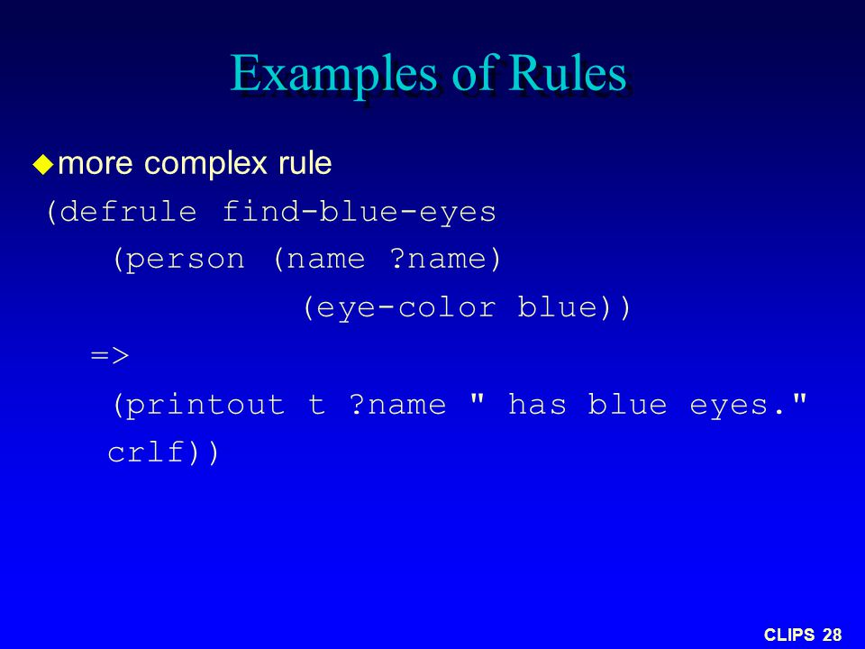 CLIPS 28 Examples of Rules  more complex rule (defrule find-blue-eyes (person (name ?name) (eye-color blue)) => (printout t ?name