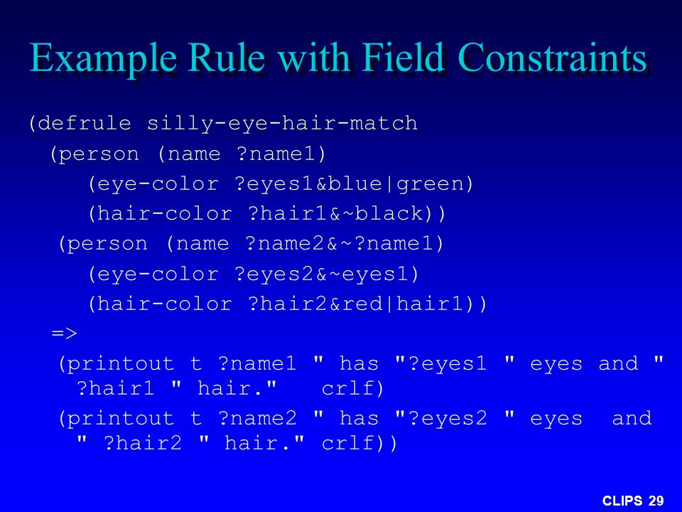 CLIPS 29 Example Rule with Field Constraints (defrule silly-eye-hair-match (person (name ?name1) (eye-color ?eyes1&blue|green) (hair-color ?hair1&~bla