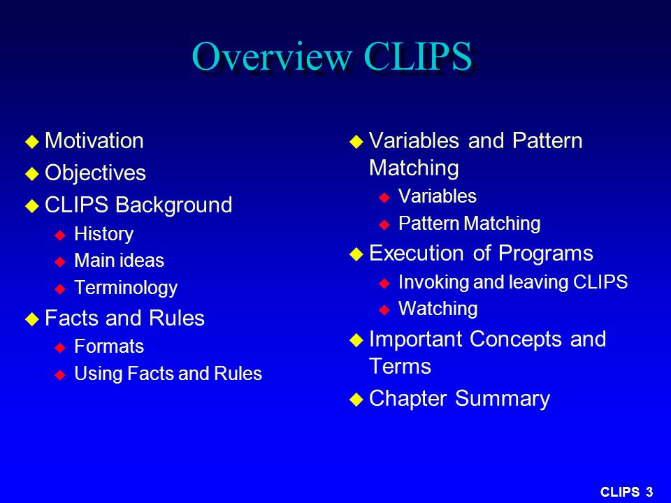CLIPS 3 Overview CLIPS u Motivation u Objectives u CLIPS Background u History u Main ideas u Terminology u Facts and Rules u Formats u Using Facts and