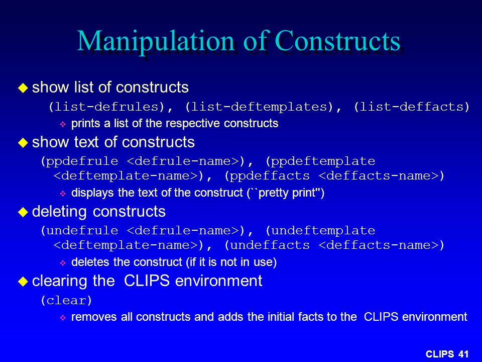 CLIPS 41 Manipulation of Constructs  show list of constructs (list-defrules), (list-deftemplates), (list-deffacts)  prints a list of the respective