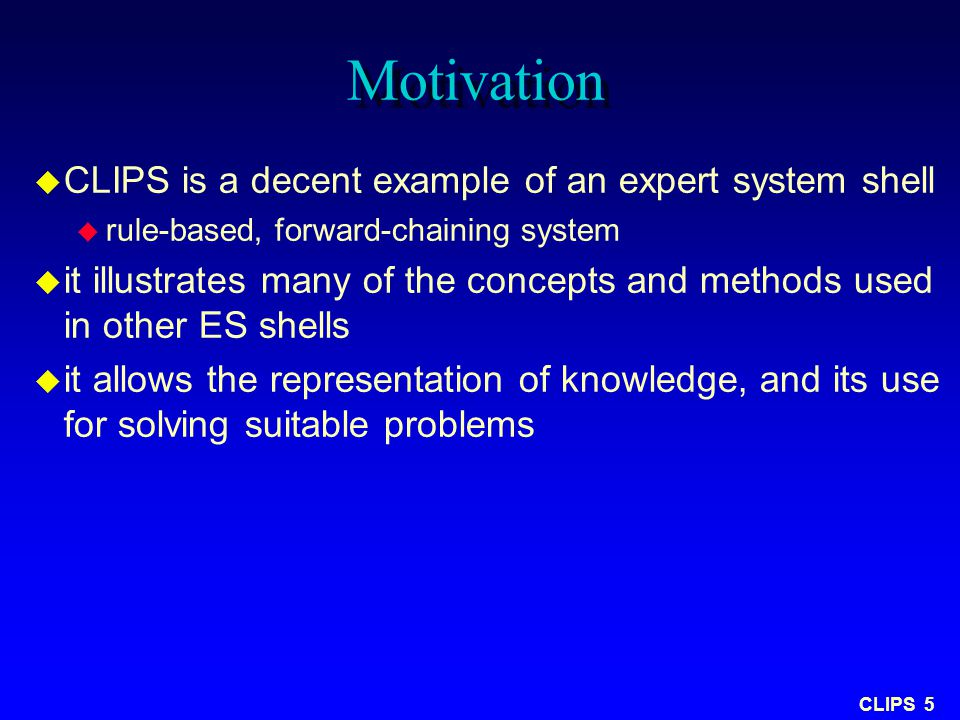 CLIPS 5 Motivation  CLIPS is a decent example of an expert system shell  rule-based, forward-chaining system  it illustrates many of the concepts a