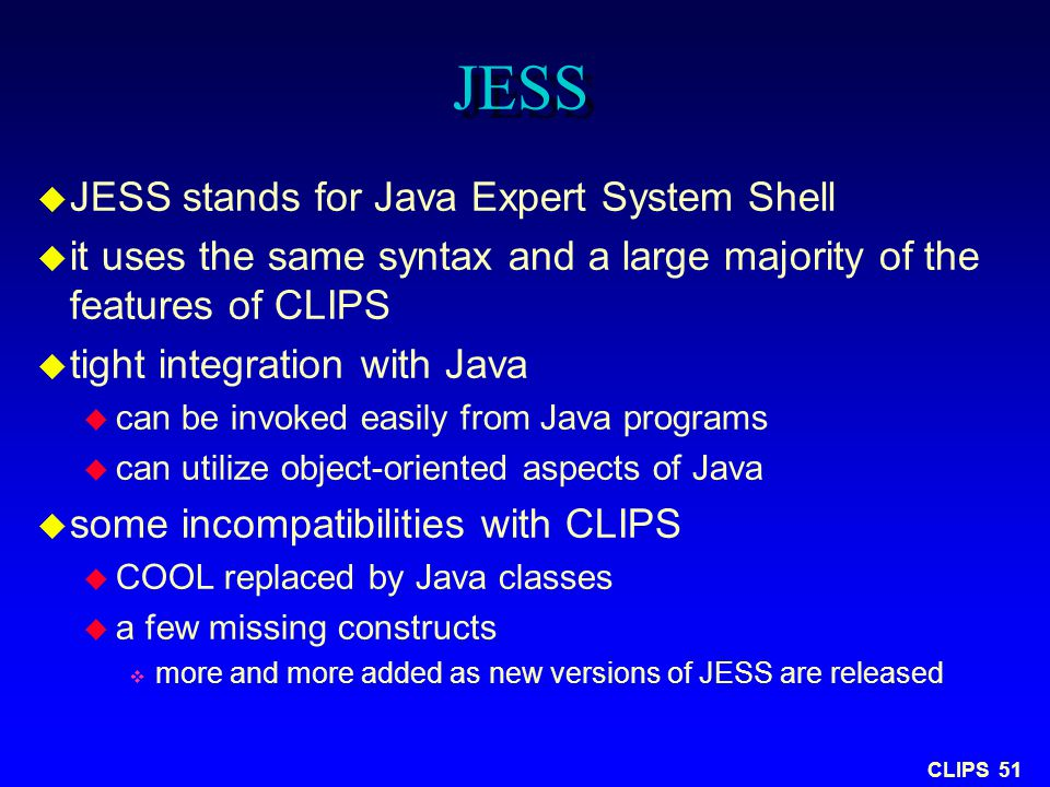 CLIPS 51 JESS  JESS stands for Java Expert System Shell  it uses the same syntax and a large majority of the features of CLIPS  tight integration w