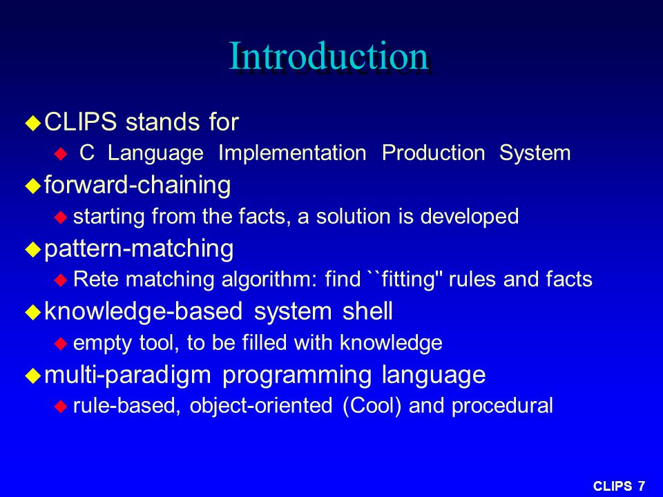 CLIPS 7 Introduction  CLIPS stands for  C Language Implementation Production System  forward-chaining  starting from the facts, a solution is deve