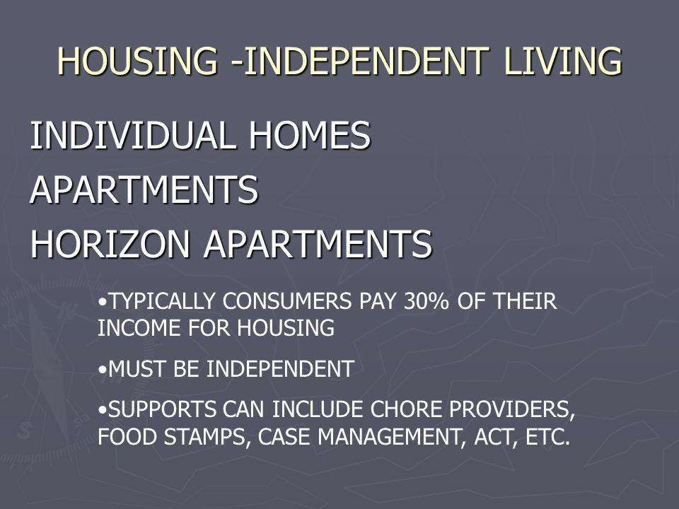 HOUSING -INDEPENDENT LIVING INDIVIDUAL HOMES APARTMENTS HORIZON APARTMENTS TYPICALLY CONSUMERS PAY 30% OF THEIR INCOME FOR HOUSING MUST BE INDEPENDENT SUPPORTS CAN INCLUDE CHORE PROVIDERS, FOOD STAMPS, CASE MANAGEMENT, ACT, ETC.