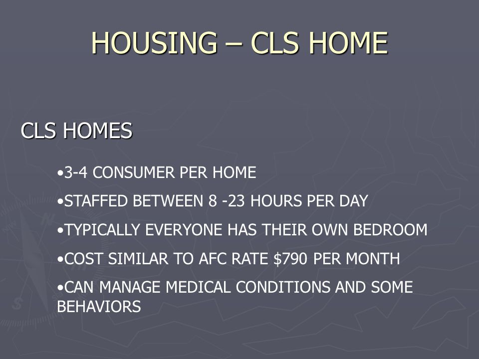 HOUSING – CLS HOME CLS HOMES 3-4 CONSUMER PER HOME STAFFED BETWEEN 8 -23 HOURS PER DAY TYPICALLY EVERYONE HAS THEIR OWN BEDROOM COST SIMILAR TO AFC RATE $790 PER MONTH CAN MANAGE MEDICAL CONDITIONS AND SOME BEHAVIORS