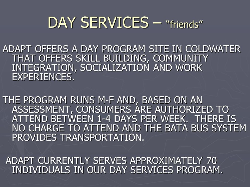 DAY SERVICES – friends ADAPT OFFERS A DAY PROGRAM SITE IN COLDWATER THAT OFFERS SKILL BUILDING, COMMUNITY INTEGRATION, SOCIALIZATION AND WORK EXPERIENCES.