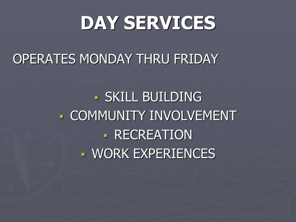 DAY SERVICES OPERATES MONDAY THRU FRIDAY  SKILL BUILDING  COMMUNITY INVOLVEMENT  RECREATION  WORK EXPERIENCES