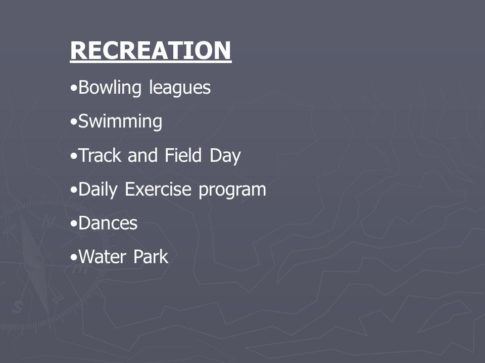 RECREATION Bowling leagues Swimming Track and Field Day Daily Exercise program Dances Water Park