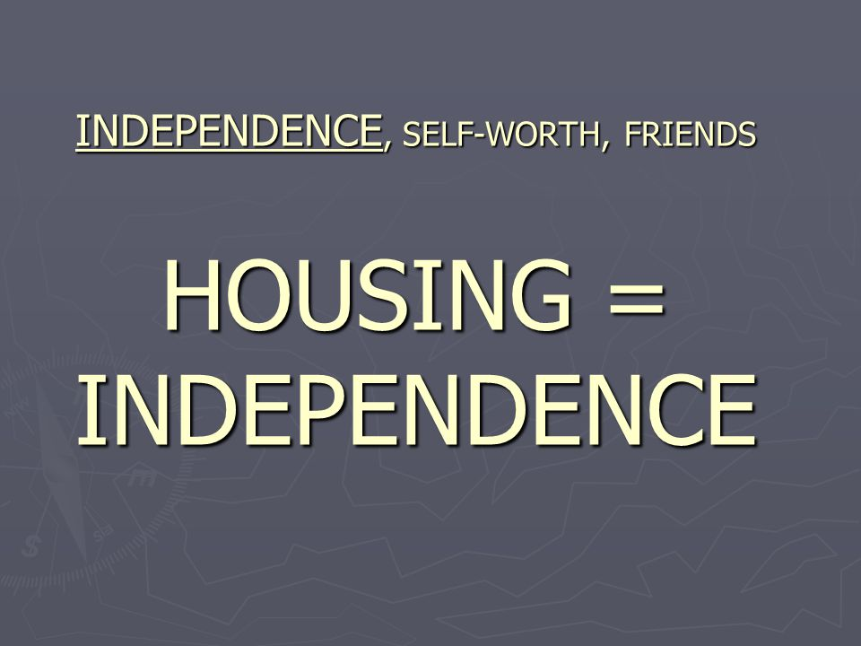 INDEPENDENCE, SELF-WORTH, FRIENDS HOUSING = INDEPENDENCE