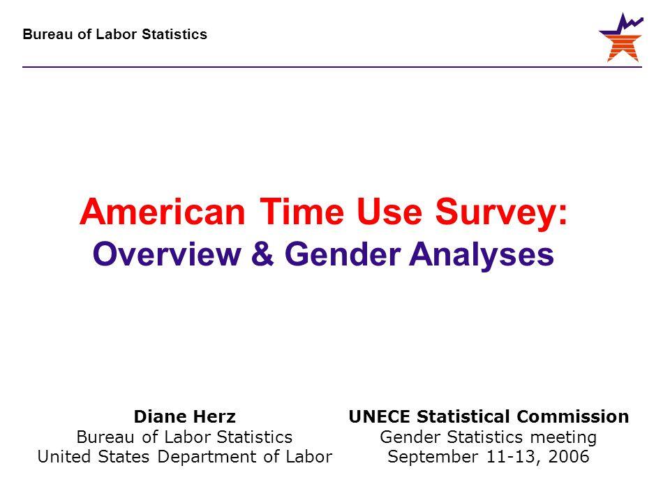 Bureau of Labor Statistics UNECE Statistical Commission Gender Statistics meeting September 11-13, 2006 American Time Use Survey: Overview & Gender An