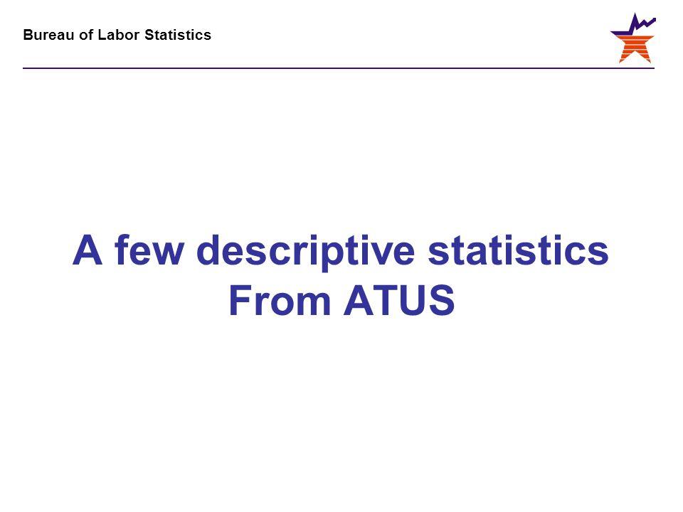Bureau of Labor Statistics A few descriptive statistics From ATUS