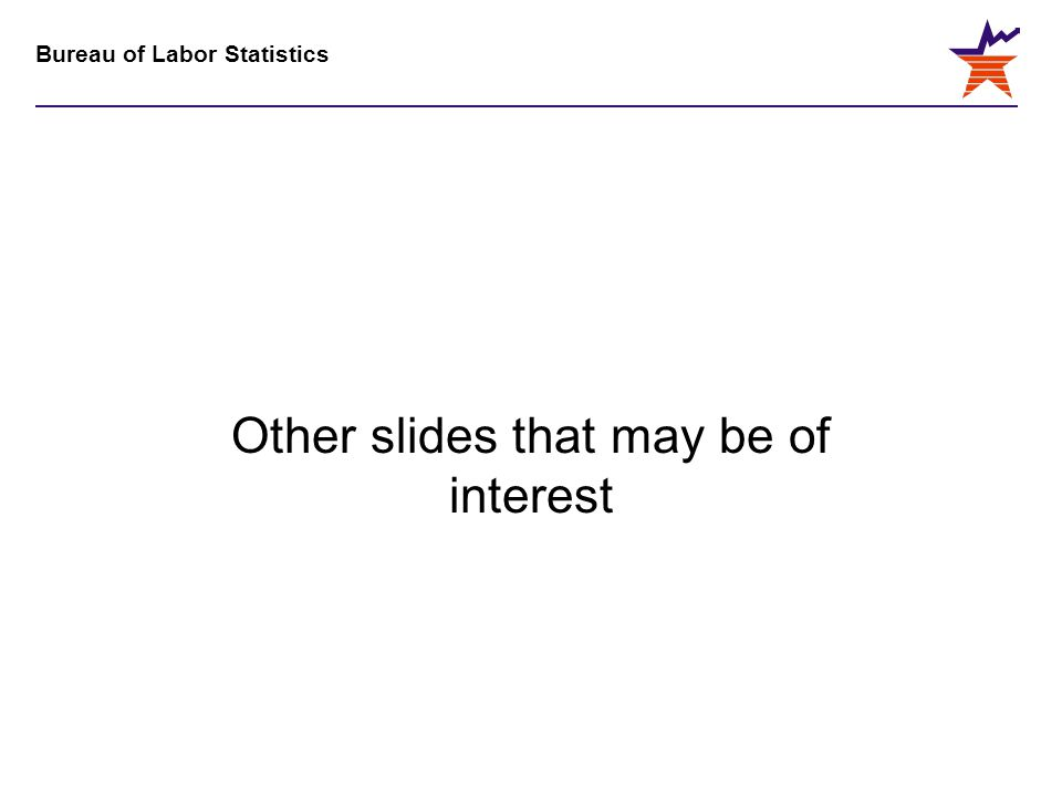 Bureau of Labor Statistics Other slides that may be of interest