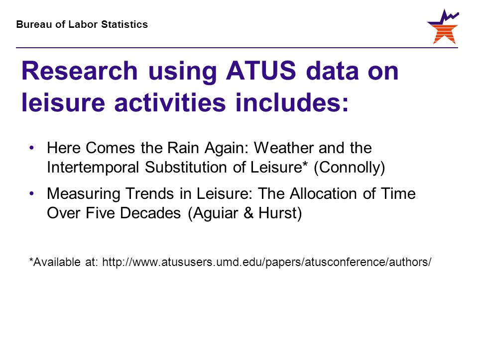 Bureau of Labor Statistics Research using ATUS data on leisure activities includes: Here Comes the Rain Again: Weather and the Intertemporal Substitution of Leisure* (Connolly) Measuring Trends in Leisure: The Allocation of Time Over Five Decades (Aguiar & Hurst) *Available at: http://www.atususers.umd.edu/papers/atusconference/authors/