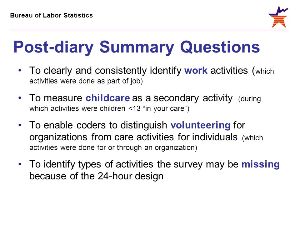 Bureau of Labor Statistics Post-diary Summary Questions To clearly and consistently identify work activities ( which activities were done as part of job) To measure childcare as a secondary activity (during which activities were children <13 in your care ) To enable coders to distinguish volunteering for organizations from care activities for individuals (which activities were done for or through an organization) To identify types of activities the survey may be missing because of the 24-hour design
