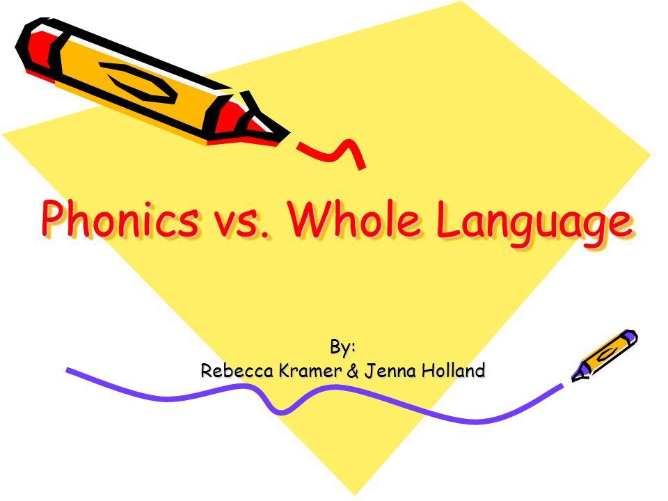 Phonics vs. Whole Language By: Rebecca Kramer & Jenna Holland