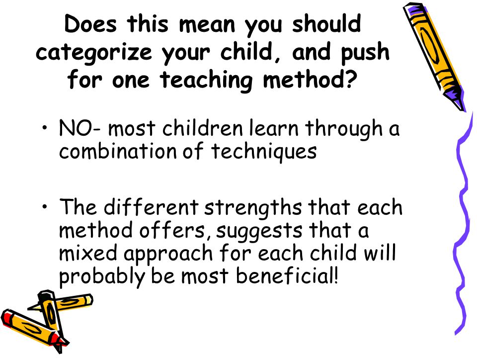 Does this mean you should categorize your child, and push for one teaching method? NO- most children learn through a combination of techniques The dif