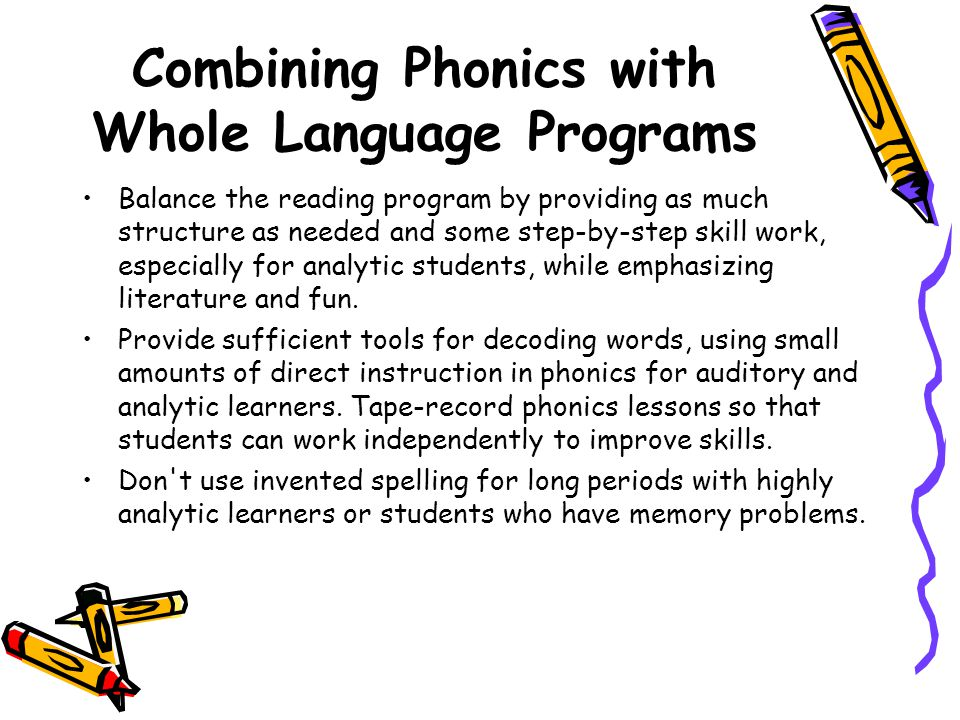Combining Phonics with Whole Language Programs Balance the reading program by providing as much structure as needed and some step-by-step skill work,