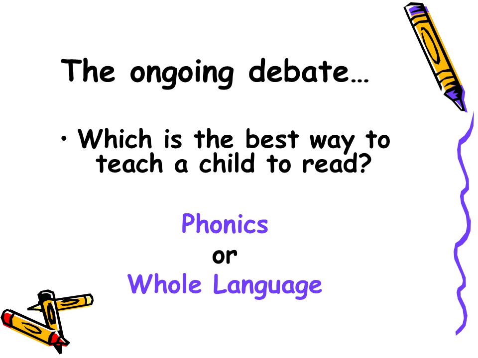 The ongoing debate… Which is the best way to teach a child to read? Phonics or Whole Language