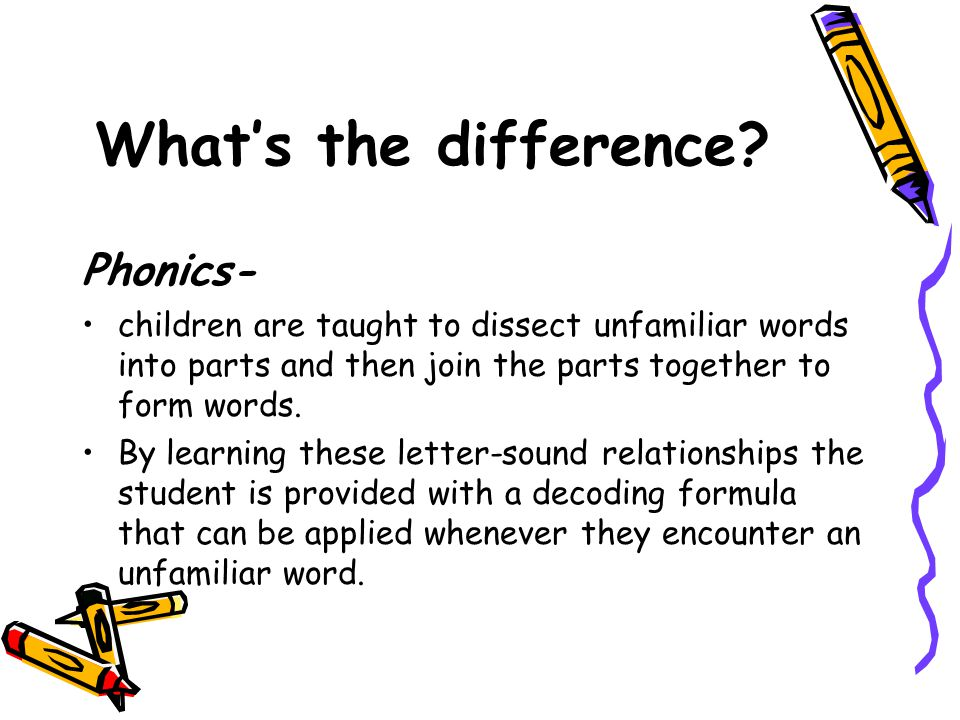 What's the difference? Phonics- children are taught to dissect unfamiliar words into parts and then join the parts together to form words. By learning