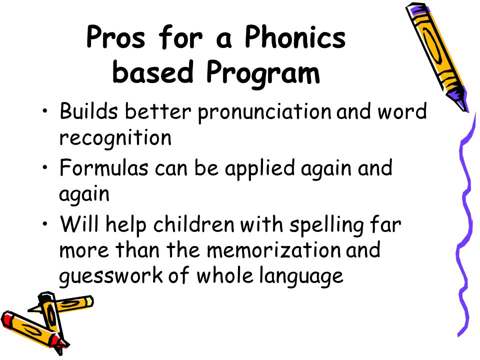 Pros for a Phonics based Program Builds better pronunciation and word recognition Formulas can be applied again and again Will help children with spel