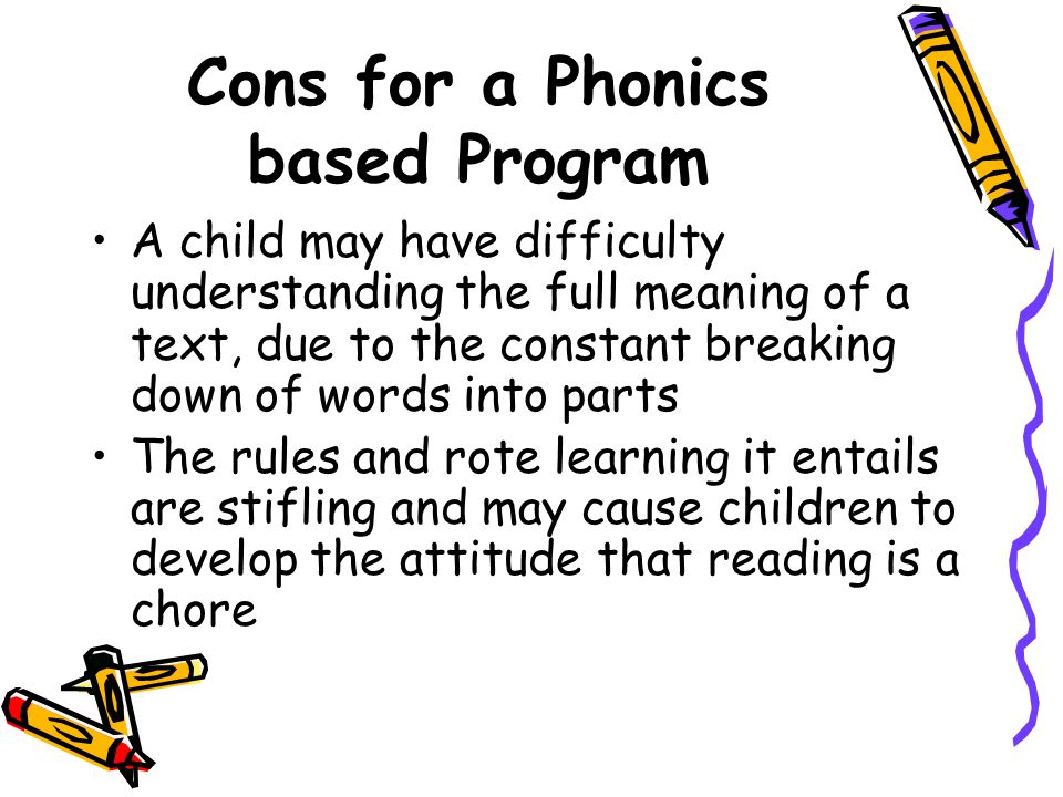 Cons for a Phonics based Program A child may have difficulty understanding the full meaning of a text, due to the constant breaking down of words into