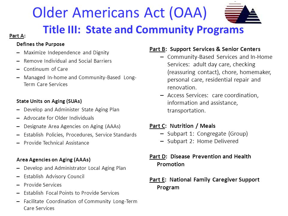 Older Americans Act (OAA) Title IV: Activities for Health, Independence and Longevity – Demonstration Grants / Programs  Aging & Disability Resource Center Grants  Alzheimer s Disease Grants  Evidence Based Programs (Chronic Disease Self-Management Program) Title V: Community Service Senior Opportunities Act – Older American Community Service Employment Program  States  National Contractors Title VI: Grants for Native Americans – Federally recognized American Indian Tribes – Native Hawaiian Program Title VII: Vulnerable Elder Rights Protection Activities – Ombudsman – Elder Abuse, Neglect and Exploitation – State Legal Assistance Development