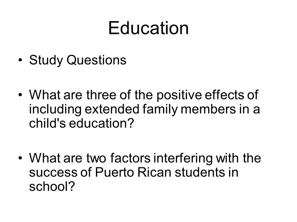 Education Study Questions What are three of the positive effects of including extended family members in a child s education.