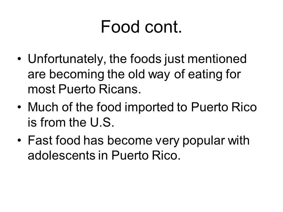 Food cont. Unfortunately, the foods just mentioned are becoming the old way of eating for most Puerto Ricans. Much of the food imported to Puerto Rico