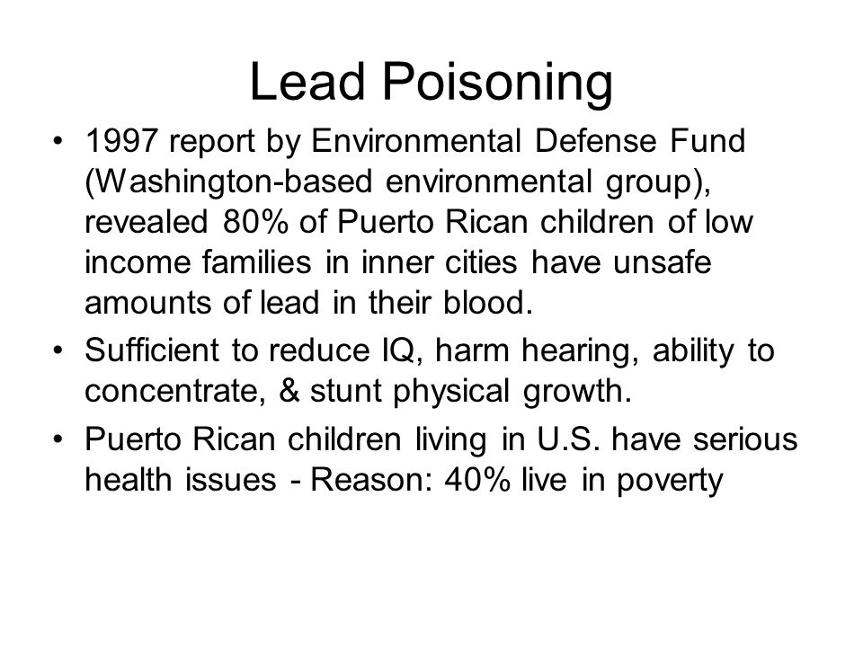 Lead Poisoning 1997 report by Environmental Defense Fund (Washington-based environmental group), revealed 80% of Puerto Rican children of low income families in inner cities have unsafe amounts of lead in their blood.