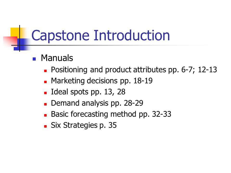 Capstone Introduction Manuals Positioning and product attributes pp. 6-7; 12-13 Marketing decisions pp. 18-19 Ideal spots pp. 13, 28 Demand analysis p