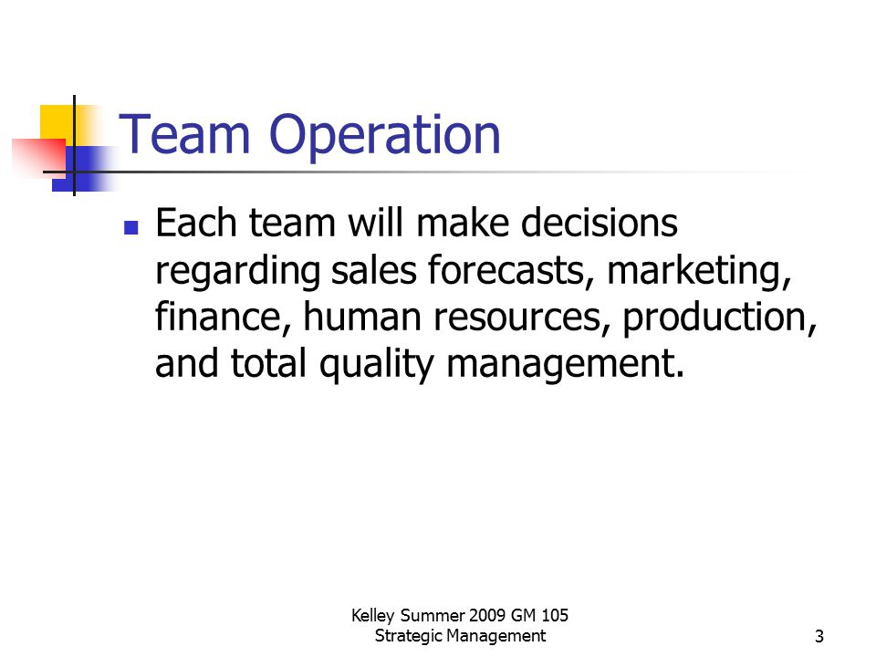 Kelley Summer 2009 GM 105 Strategic Management3 Team Operation Each team will make decisions regarding sales forecasts, marketing, finance, human reso