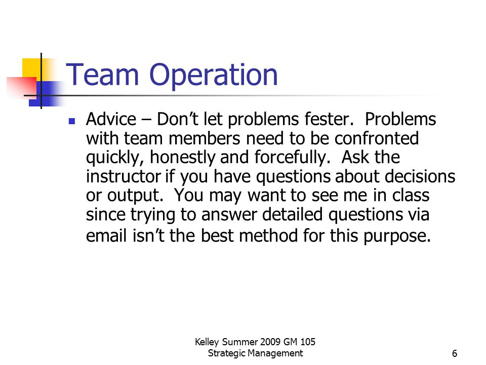 Kelley Summer 2009 GM 105 Strategic Management6 Team Operation Advice – Don't let problems fester. Problems with team members need to be confronted qu