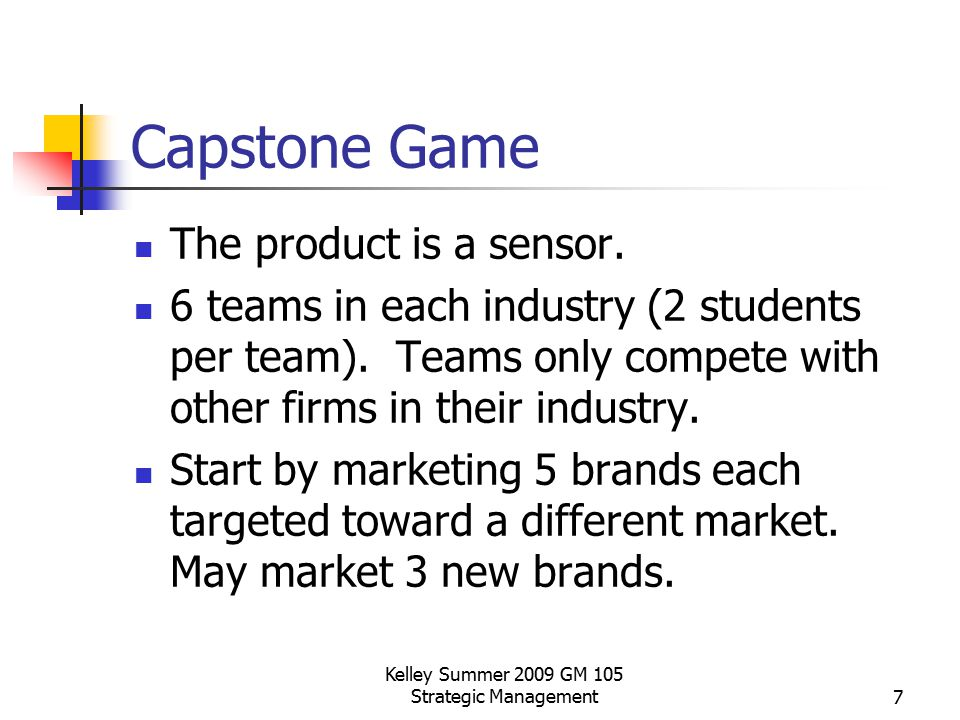 Kelley Summer 2009 GM 105 Strategic Management7 Capstone Game The product is a sensor. 6 teams in each industry (2 students per team). Teams only comp