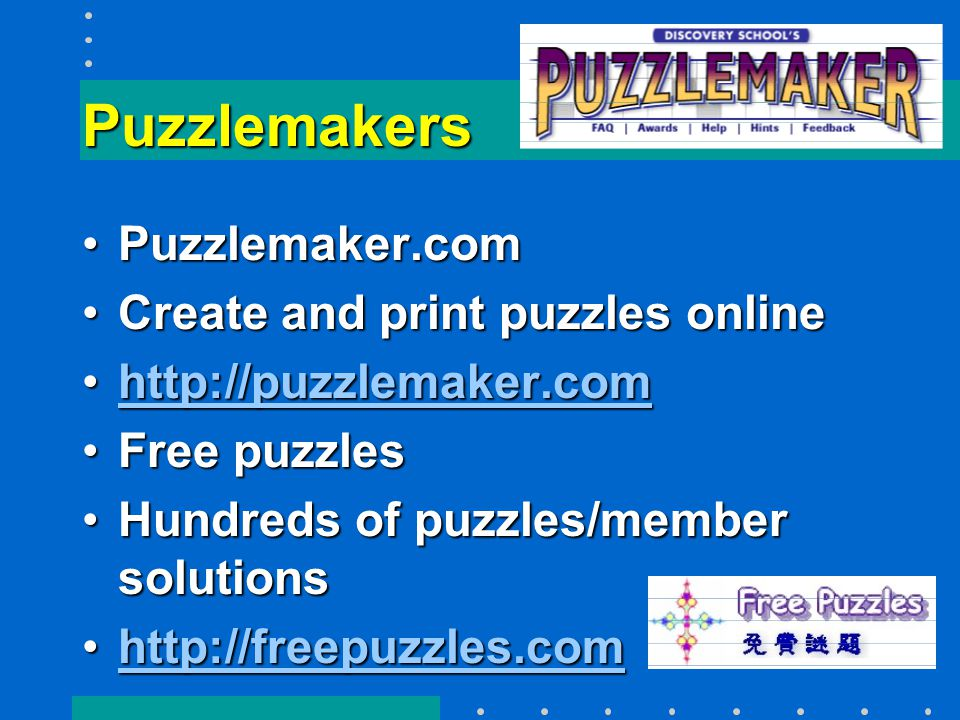 Puzzlemakers Puzzlemaker.comPuzzlemaker.com Create and print puzzles onlineCreate and print puzzles online http://puzzlemaker.comhttp://puzzlemaker.comhttp://puzzlemaker.com Free puzzlesFree puzzles Hundreds of puzzles/member solutionsHundreds of puzzles/member solutions http://freepuzzles.comhttp://freepuzzles.comhttp://freepuzzles.com