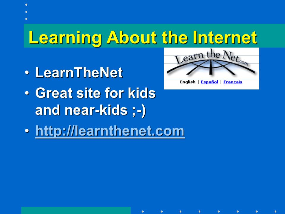 Learning About the Internet LearnTheNetLearnTheNet Great site for kids and near-kids ;-)Great site for kids and near-kids ;-) http://learnthenet.comhttp://learnthenet.comhttp://learnthenet.com