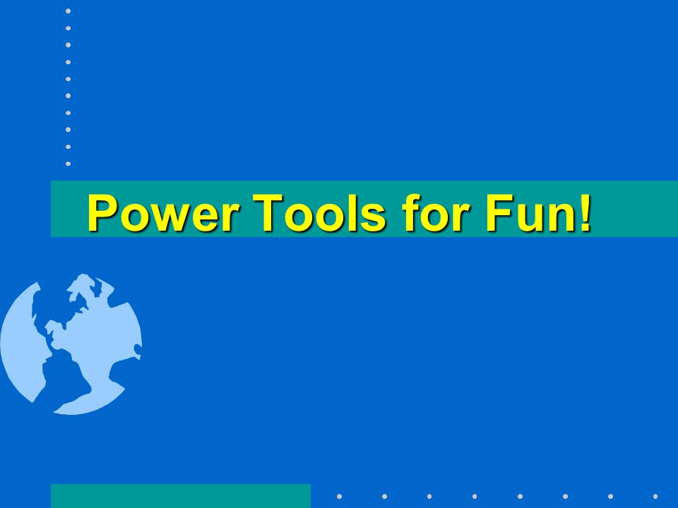 Power Tools for Fun!