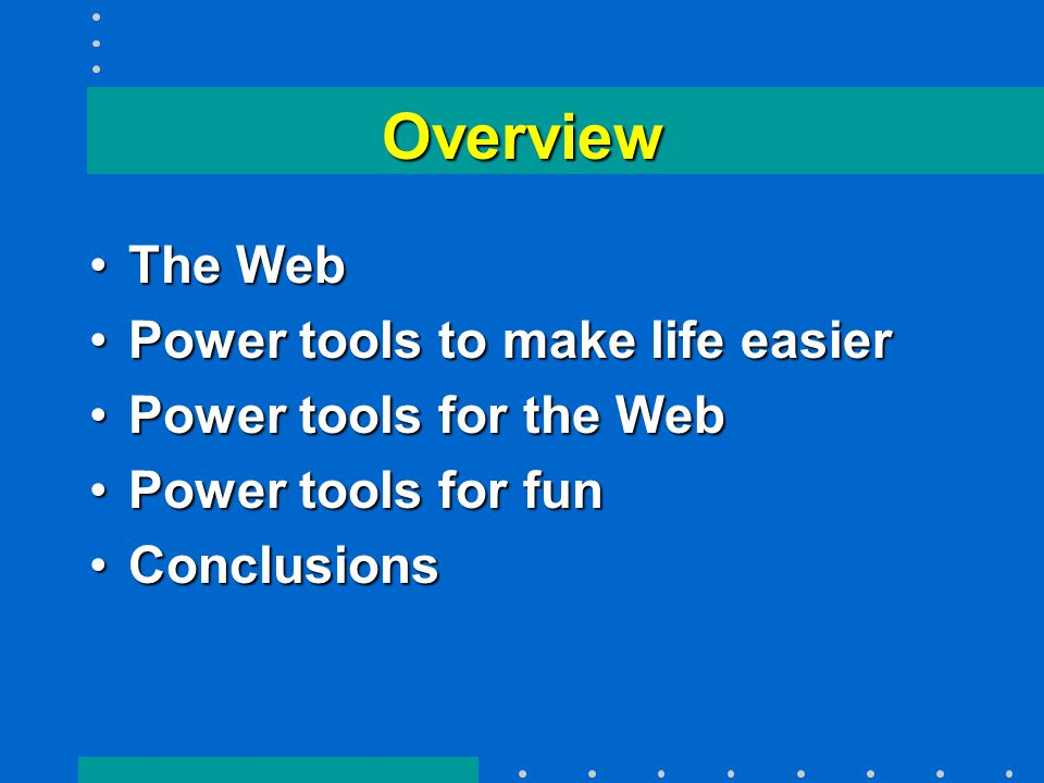 Overview The WebThe Web Power tools to make life easierPower tools to make life easier Power tools for the WebPower tools for the Web Power tools for funPower tools for fun ConclusionsConclusions