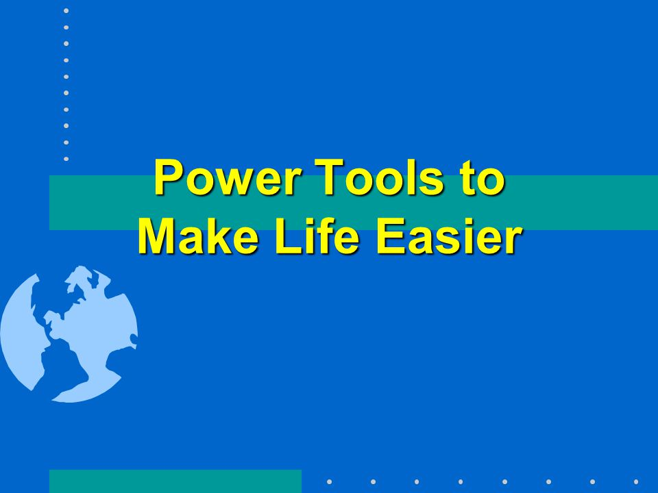 Power Tools to Make Life Easier