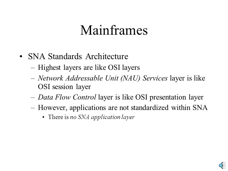 Mainframes SNA Standards Architecture –Highest layers are like OSI layers –Network Addressable Unit (NAU) Services layer is like OSI session layer –Data Flow Control layer is like OSI presentation layer –However, applications are not standardized within SNA There is no SNA application layer