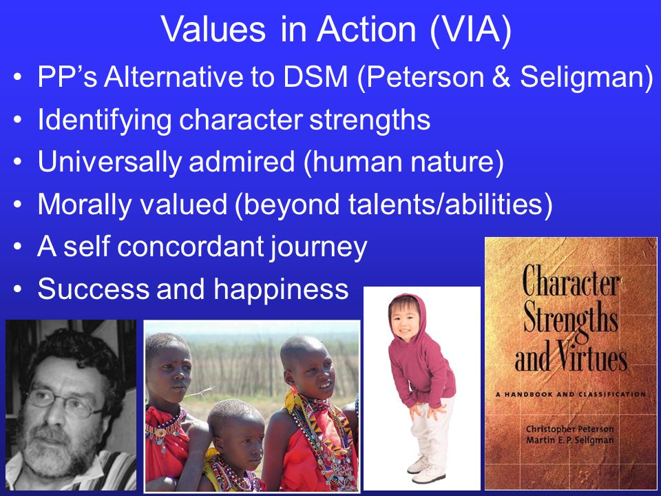 Values in Action (VIA) PP's Alternative to DSM (Peterson & Seligman) Identifying character strengths Universally admired (human nature) Morally valued (beyond talents/abilities) A self concordant journey Success and happiness