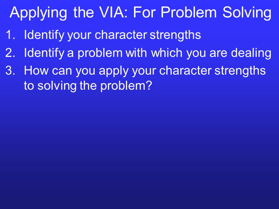 Applying the VIA: For Problem Solving 1.Identify your character strengths 2.Identify a problem with which you are dealing 3.How can you apply your character strengths to solving the problem